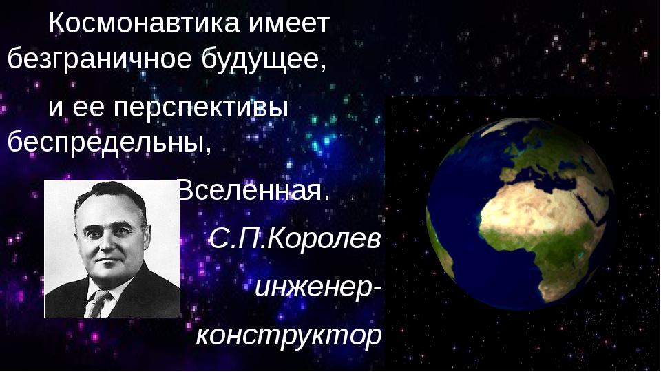 Космонавтика имеет безграничное будущее, и ее перспективы беспредельны, как...