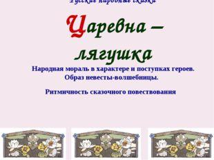 Русские народные сказки Царевна – лягушка Народная мораль в характере и посту