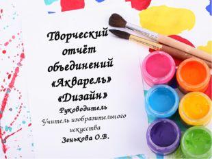 Творческий отчёт объединений «Акварель» «Дизайн» Руководитель Учитель изобраз