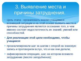 3. Выявление места и причины затруднения.  Цель этапа - организовать анализ