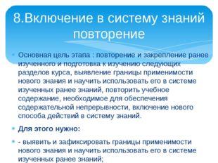 8.Включение в систему знаний повторение Основная цель этапа : повторение и з