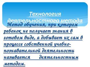 Технология деятельностного метода обучения.      Метод обучения, при котором