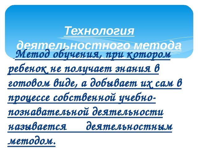 Технология деятельностного метода обучения.      Метод обучения, при котором...