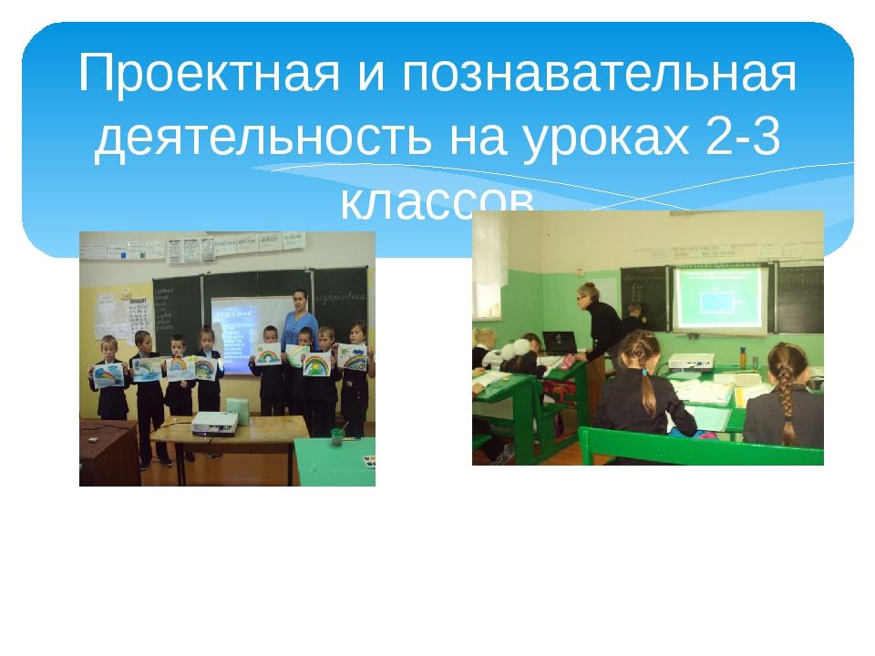 Проектная и познавательная деятельность на уроках 2-3 классов