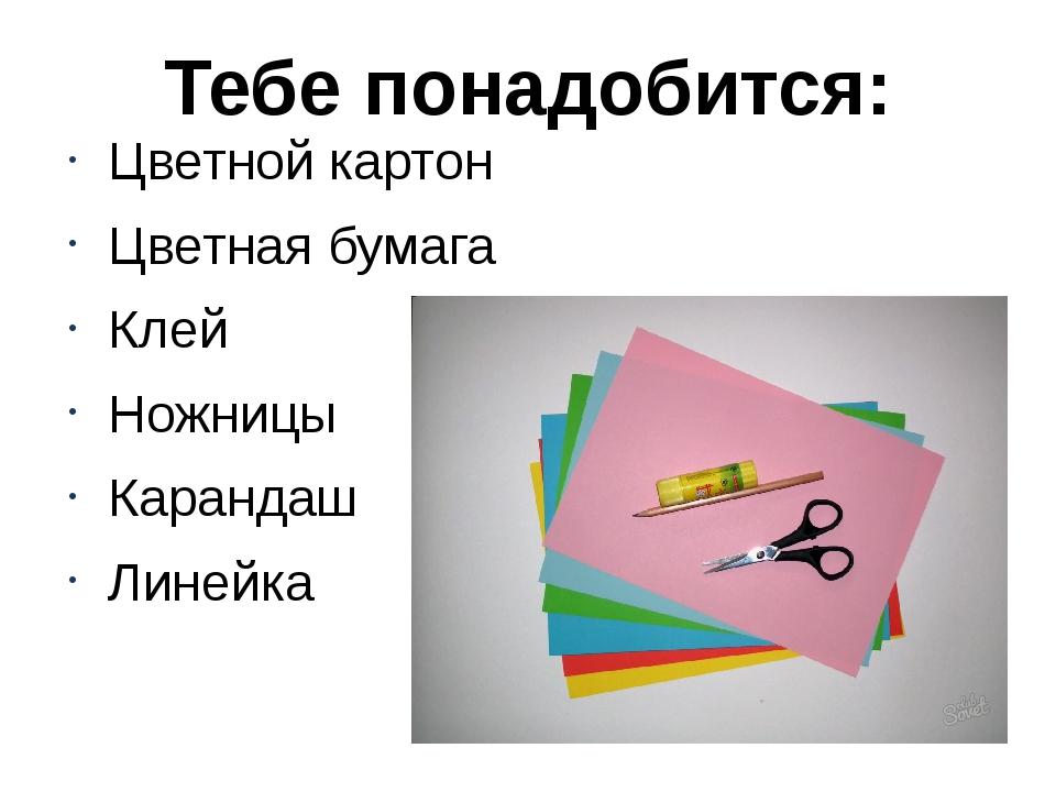 Тебе понадобится: Цветной картон Цветная бумага Клей Ножницы Карандаш Линейка