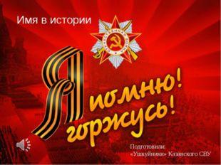 Имя в истории Подготовили: «Ушкуйники» Казанского СВУ