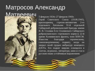 Матросов Александр Матвеевич 5 февраля 1924г.-27 февраля 1943г. Герой Советск