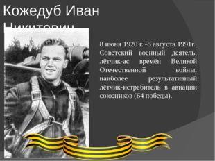 Кожедуб Иван Никитович 8 июня 1920 г. -8 августа 1991г. Советский военный де