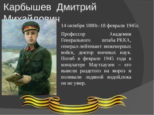 Карбышев Дмитрий Михайлович Профессор Академии Генерального штабаРККА, генер