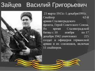 Зайцев Василий Григорьевич 23 марта 1915г.-5 декабря1991г. Снайпер 62-й арми