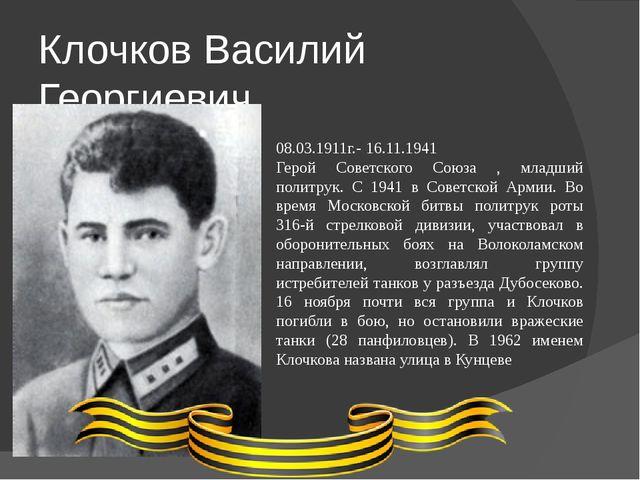 Клочков Василий Георгиевич 08.03.1911г.- 16.11.1941 Герой Советского Союза ,...