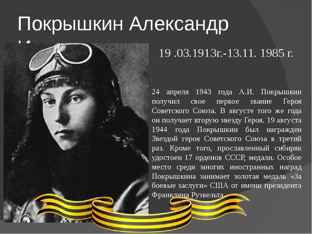 Покрышкин Александр Иванович 19 .03.1913г.-13.11.1985 г. 24 апреля 1943 года...