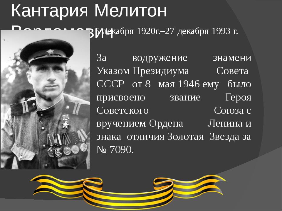 Кантария Мелитон Варламович 5 декабря 1920г.–27 декабря 1993 г. За водружение...