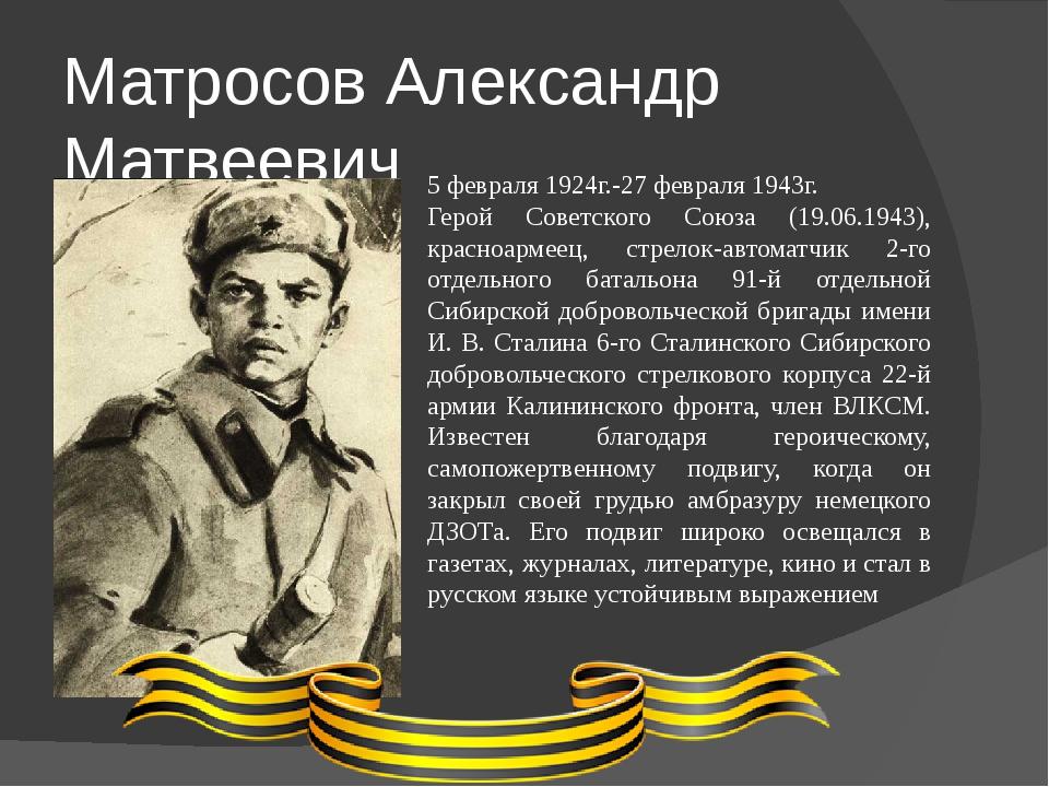 Матросов Александр Матвеевич 5 февраля 1924г.-27 февраля 1943г. Герой Советск...