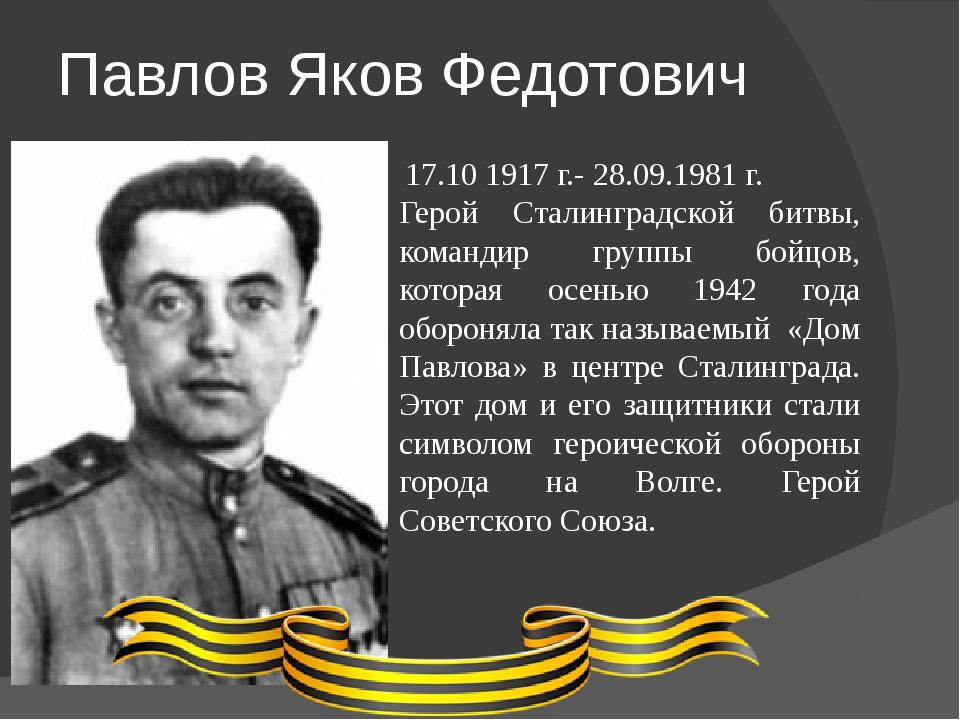 Павлов Яков Федотович 17.10 1917 г.- 28.09.1981 г. Герой Сталинградской битвы...