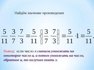 Найдём значение произведения Вывод: если число х сначала умножить на некотор