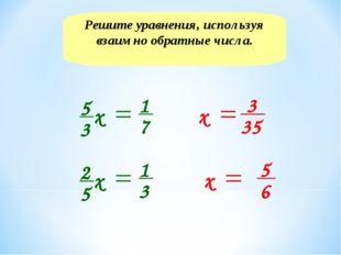 Решите уравнения, используя взаимно обратные числа. х 3 35 5 6 х