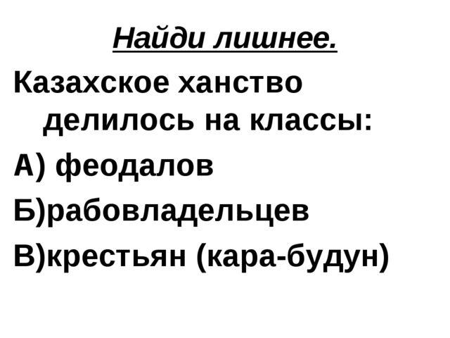 Найди лишнее. Казахское ханство делилось на классы: А) феодалов Б)рабовладель...