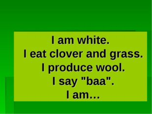 "I am white. I eat clover and grass. I produce wool. I say ""baa"". I am…"