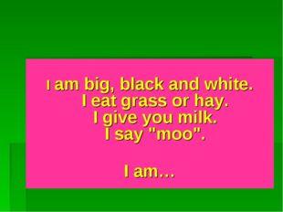 "I am big, black and white. I eat grass or hay. I give you milk. I say ""moo""."