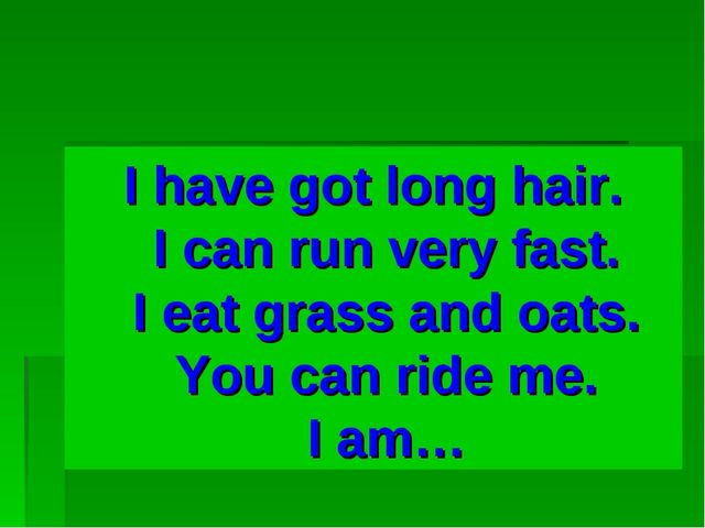 I have got long hair. I can run very fast. I eat grass and oats. You can ride...
