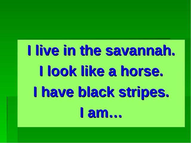 I live in the savannah. I look like a horse. I have black stripes. I am…