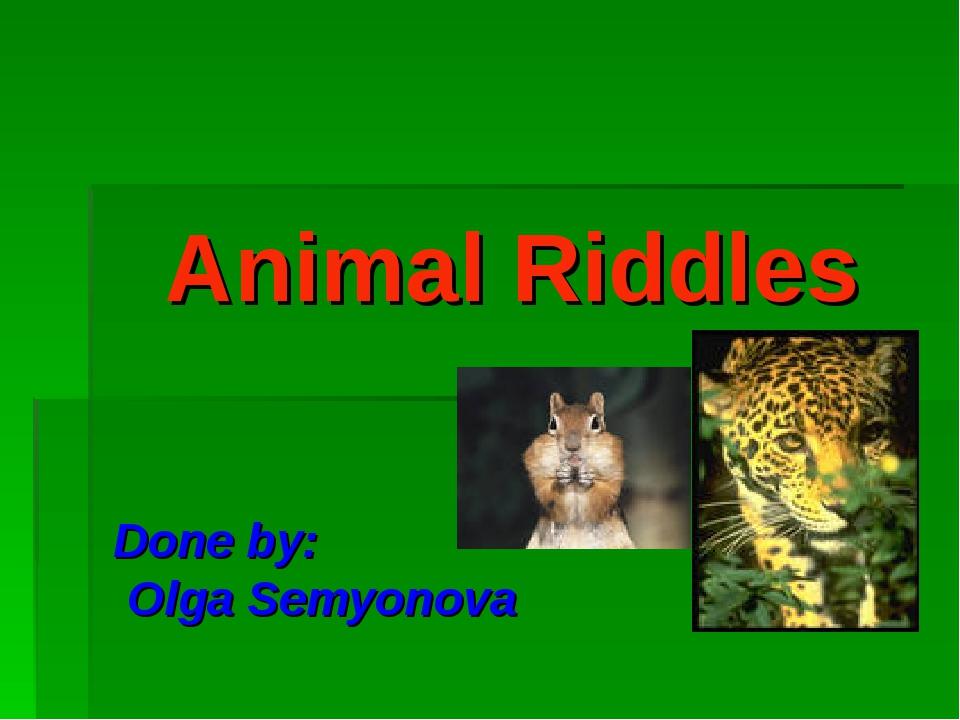 Animal Riddles Done by: Olga Semyonova