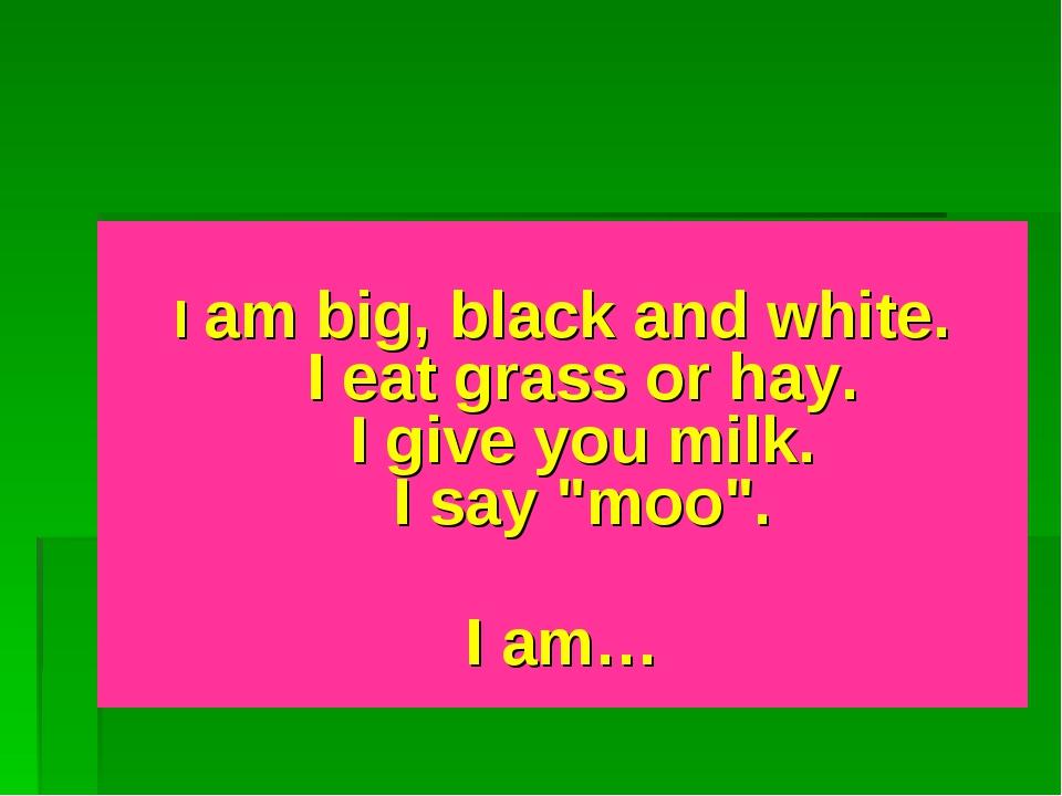 "I am big, black and white. I eat grass or hay. I give you milk. I say ""moo""...."