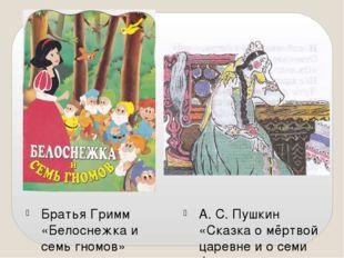 Братья Гримм «Белоснежка и семь гномов» А. С. Пушкин «Сказка о мёртвой царевн