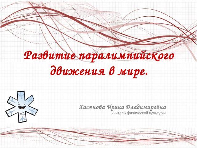 Развитие паралимпийского движения в мире. Хасянова Ирина Владимировна Учитель...