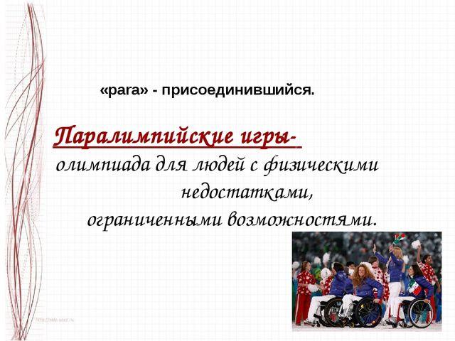«рara» - присоединившийся. Паралимпийские игры- олимпиада для людей с физичес...