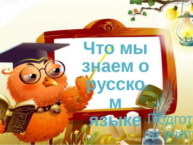 Что мы знаем о русском языке Подготовила учитель русского языка и литературы...