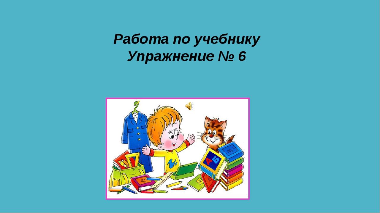 Работа по учебнику Упражнение № 6