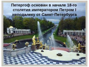 Петергофоснован в начале 18-го столетия императором Петром I неподалеку от С