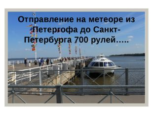 Отправление на метеоре из Петергофа до Санкт-Петербурга 700 рулей…..