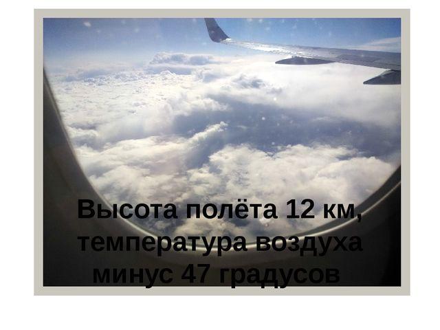 Высота полёта 12 км, температура воздуха минус 47 градусов