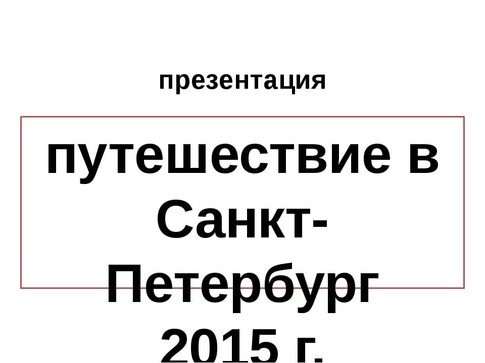 путешествие в Санкт-Петербург 2015 г. презентация