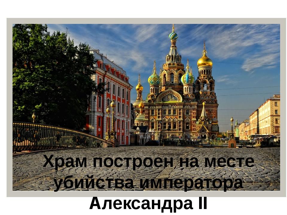 Храм построен на месте убийства императора Александра II