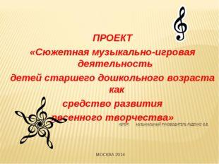 ПРОЕКТ «Сюжетная музыкально-игровая деятельность детей старшего дошкольного в