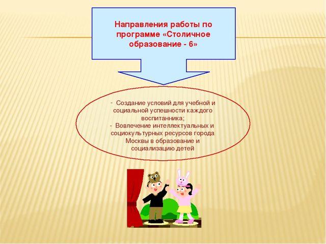 Направления работы по программе «Столичное образование - 6» Создание условий...