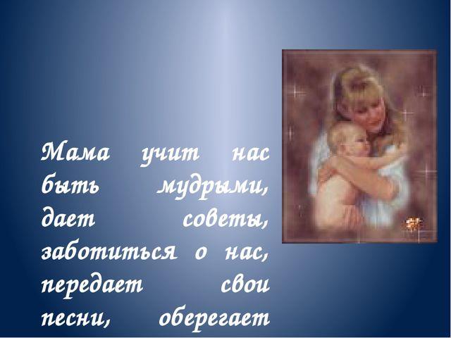 Мама учит нас быть мудрыми, дает советы, заботиться о нас, передает свои песн...
