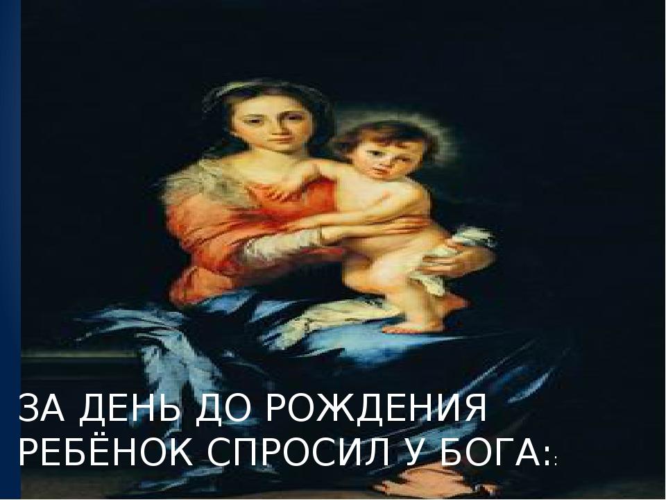 За день до рожденья Ребенок спросил у бога: ЗА ДЕНЬ ДО РОЖДЕНИЯ РЕБЁНОК СПРОС...