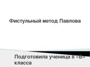 Фистульный метод Павлова Подготовила ученица 8 «Б» класса ГБОУ «Ровеньковская
