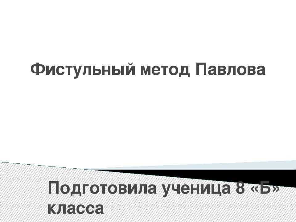 Фистульный метод Павлова Подготовила ученица 8 «Б» класса ГБОУ «Ровеньковская...