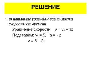 РЕШЕНИЕ в) напишите уравнение зависимости скорости от времени Уравнение скоро