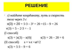 РЕШЕНИЕ г) найдите координату, путь и скорость тела через 3 с x(3) = 20 + 5·3
