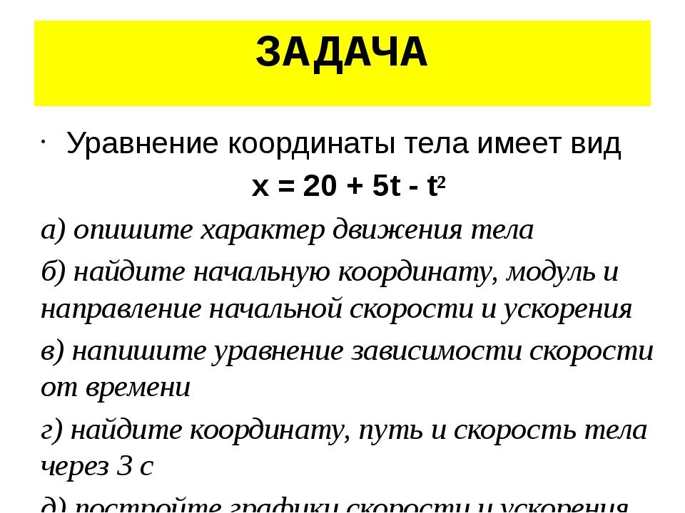 ЗАДАЧА Уравнение координаты тела имеет вид x = 20 + 5t - t² а) опишите характ...