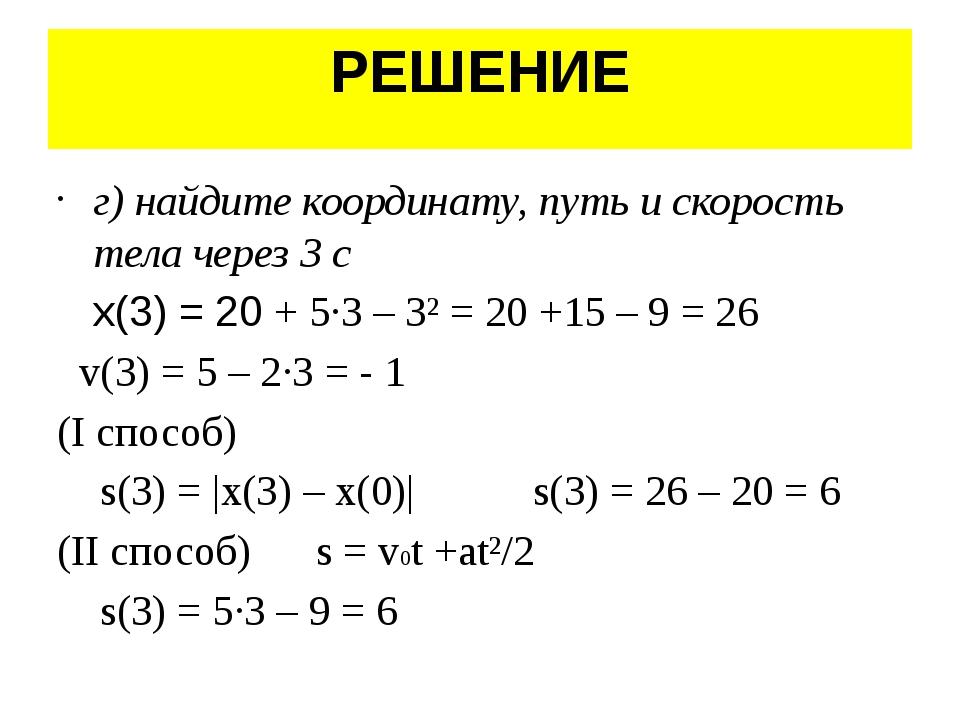 РЕШЕНИЕ г) найдите координату, путь и скорость тела через 3 с x(3) = 20 + 5·3...
