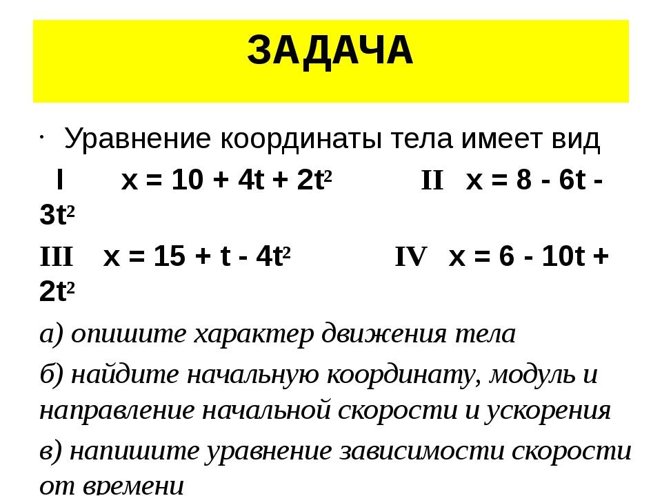 ЗАДАЧА Уравнение координаты тела имеет вид I x = 10 + 4t + 2t² II x = 8 - 6t...