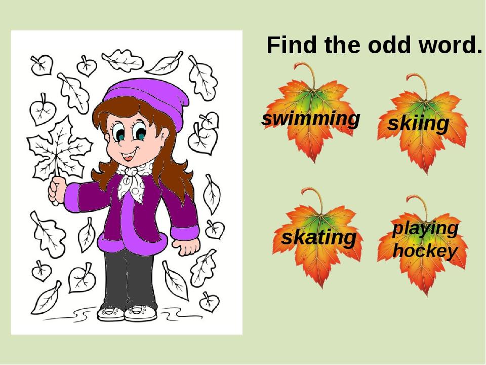 Find the odd word. swimming skating skiing playing hockey